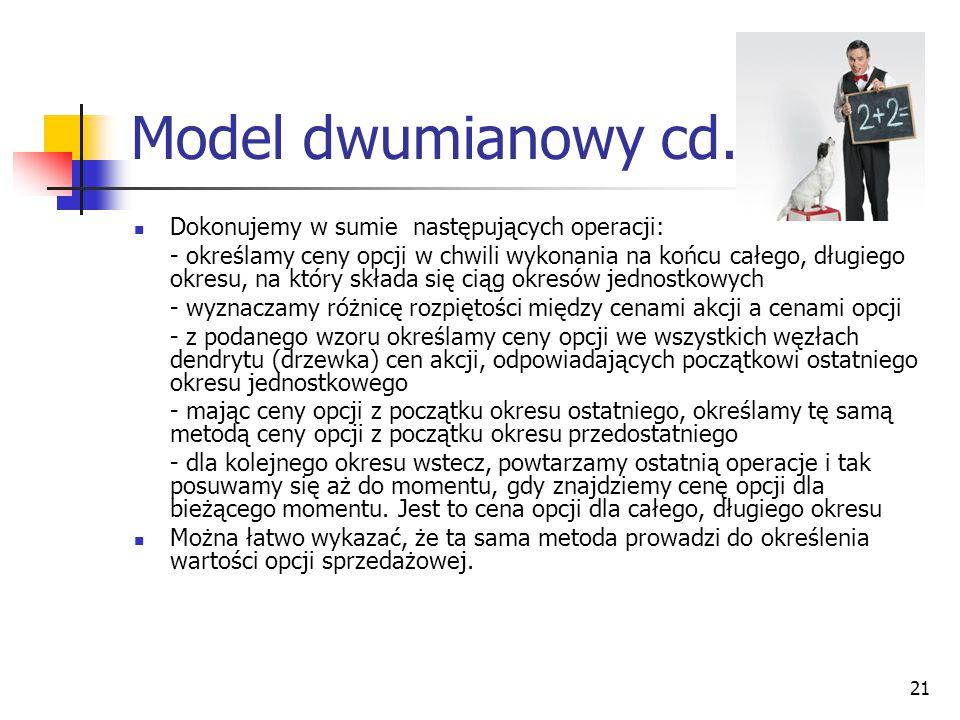 21 Model dwumianowy cd. Dokonujemy w sumie następujących operacji: - określamy ceny opcji w chwili wykonania na końcu całego, długiego okresu, na któr