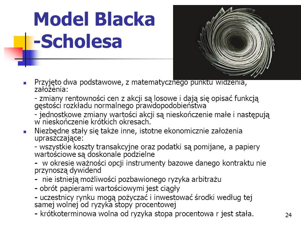 24 Model Blacka -Scholesa Przyjęto dwa podstawowe, z matematycznego punktu widzenia, założenia: - zmiany rentowności cen z akcji są losowe i dają się