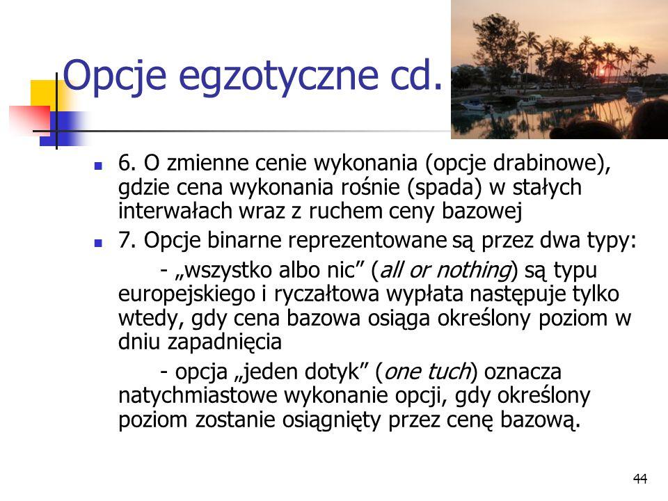 44 Opcje egzotyczne cd. 6. O zmienne cenie wykonania (opcje drabinowe), gdzie cena wykonania rośnie (spada) w stałych interwałach wraz z ruchem ceny b