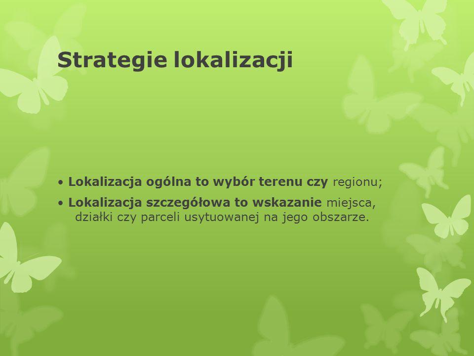 Strategie lokalizacji Lokalizacja ogólna to wybór terenu czy regionu; Lokalizacja szczegółowa to wskazanie miejsca, działki czy parceli usytuowanej na