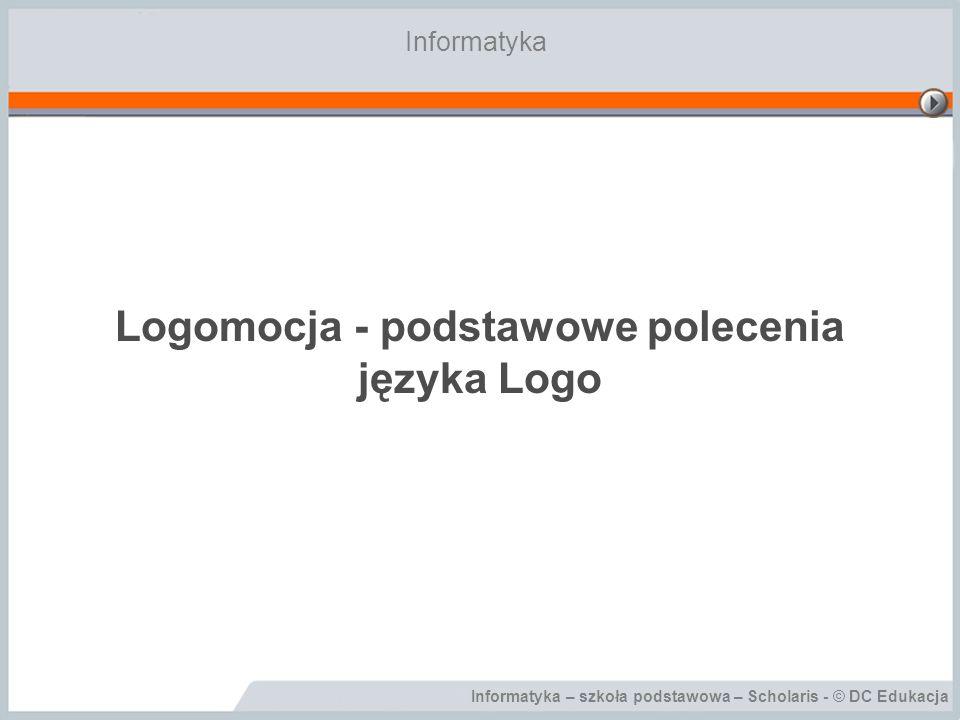 Informatyka – szkoła podstawowa – Scholaris - © DC Edukacja Logomocja - podstawowe polecenia języka Logo Informatyka