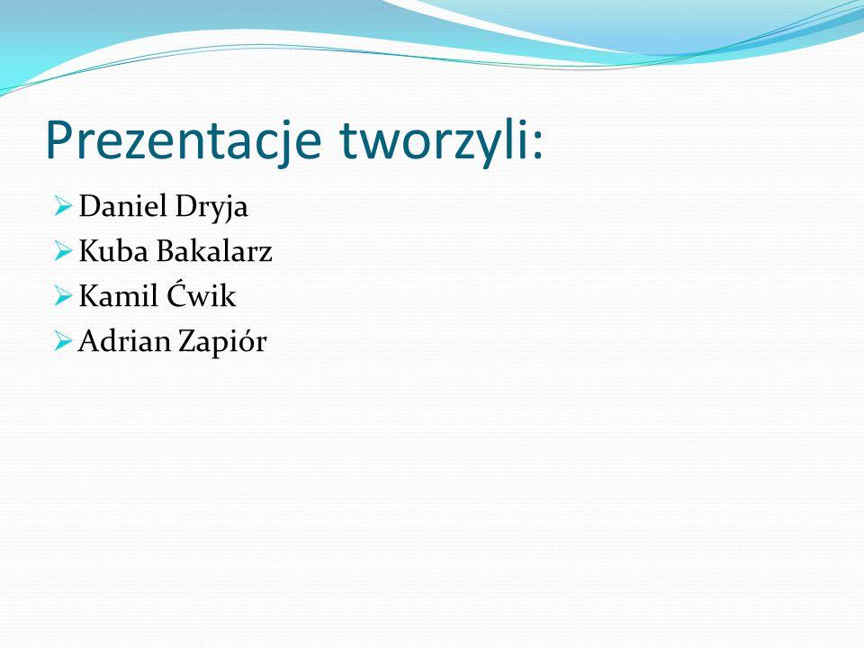 Prezentacje tworzyli:  Daniel Dryja  Kuba Bakalarz  Kamil Ćwik  Adrian Zapiór
