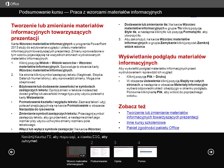 Pomoc Podsumowanie kursu Naciśnij klawisz F5, aby rozpocząć, a klawisz ESC, aby zatrzymać Podsumowanie kursu — Praca z wzorcami materiałów informacyjnych PodsumowanieOpinia Pomoc 1234 4:34 Tworzenie lub zmienianie materiałów informacyjnych towarzyszących prezentacji Karta Wzorzec materiałów informacyjnych w programie PowerPoint 2013 służy do edytowania wyglądu i układu materiałów informacyjnych towarzyszących prezentacji.
