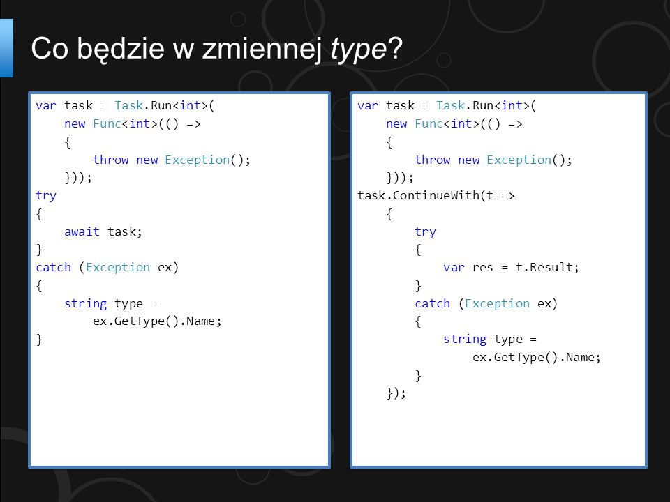 Co będzie w zmiennej type? var task = Task.Run ( new Func (() => { throw new Exception(); })); try { await task; } catch (Exception ex) { string type