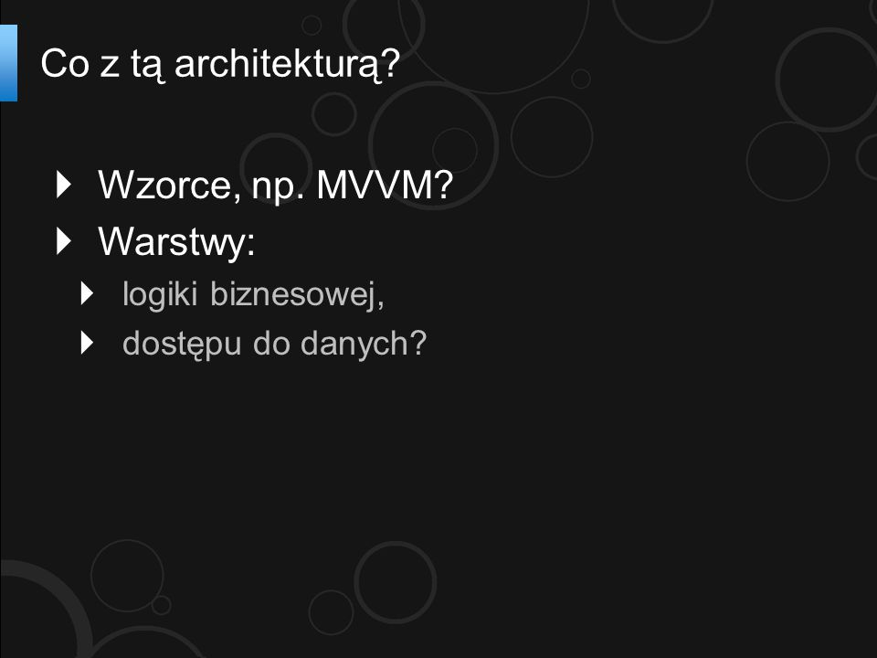  Wzorce, np. MVVM?  Warstwy:  logiki biznesowej,  dostępu do danych? Co z tą architekturą?