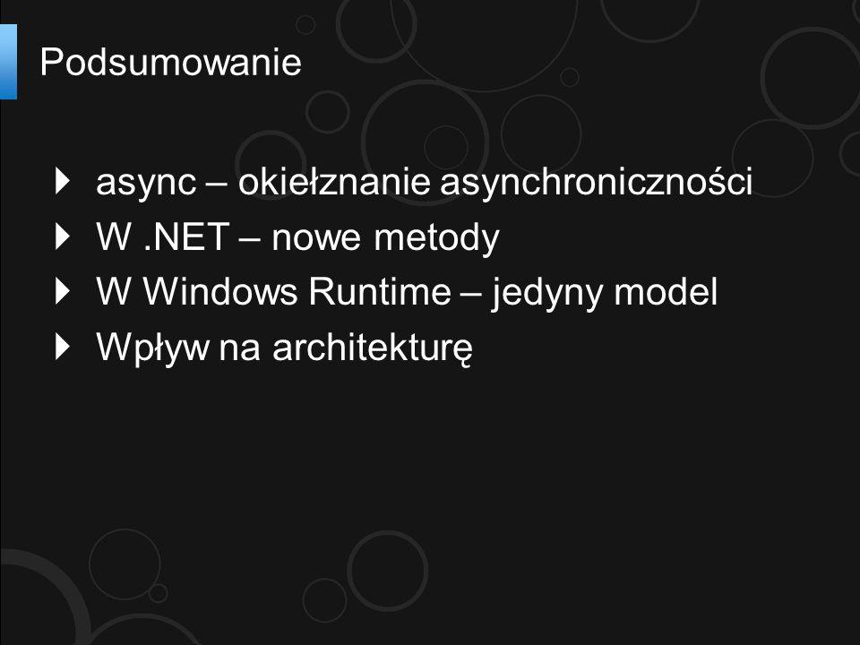  async – okiełznanie asynchroniczności  W.NET – nowe metody  W Windows Runtime – jedyny model  Wpływ na architekturę Podsumowanie