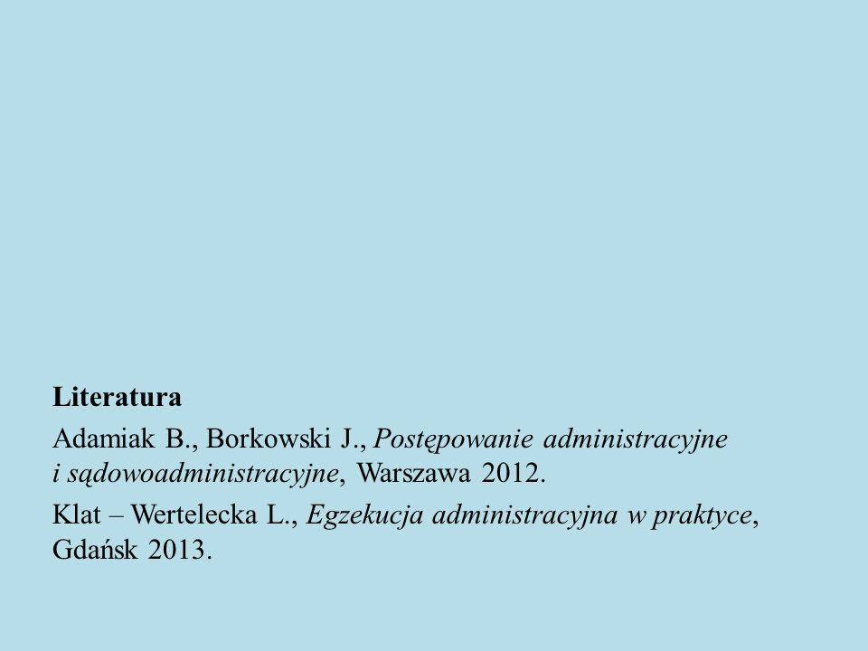 Literatura Adamiak B., Borkowski J., Postępowanie administracyjne i sądowoadministracyjne, Warszawa 2012. Klat – Wertelecka L., Egzekucja administracy