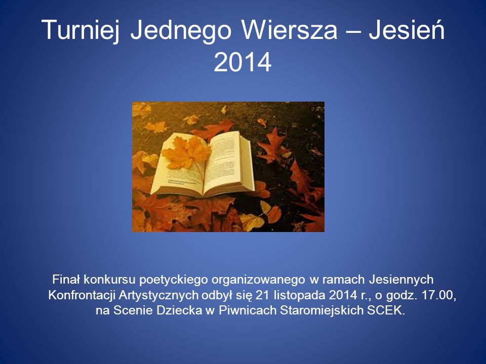 Turniej Jednego Wiersza – Jesień 2014 Finał konkursu poetyckiego organizowanego w ramach Jesiennych Konfrontacji Artystycznych odbył się 21 listopada 2014 r., o godz.