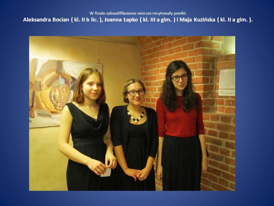 W finale zakwalifikowane wiersze recytowały poetki: Aleksandra Bocian ( kl. II b lic. ), Joanna Łapko ( kl. III a gim. ) i Maja Kuzińska ( kl. II a gi