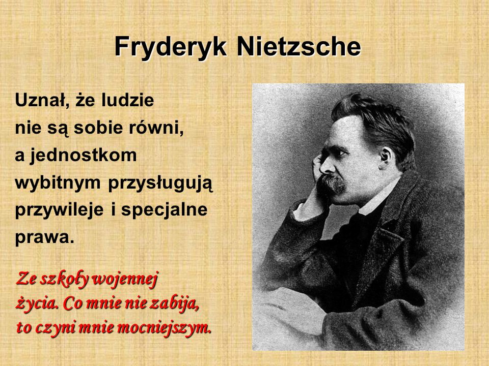 Fryderyk Nietzsche Uznał, że ludzie nie są sobie równi, a jednostkom wybitnym przysługują przywileje i specjalne prawa. Ze szkoły wojennej życia. Co m