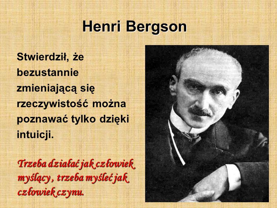Henri Bergson Stwierdził, że bezustannie zmieniającą się rzeczywistość można poznawać tylko dzięki intuicji. Trzeba działać jak człowiek myślący, trze