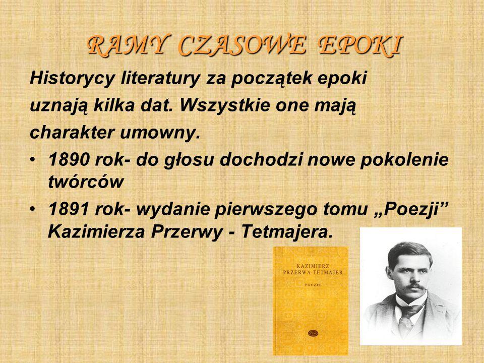 RAMY CZASOWE EPOKI Historycy literatury za początek epoki uznają kilka dat. Wszystkie one mają charakter umowny. 1890 rok- do głosu dochodzi nowe poko