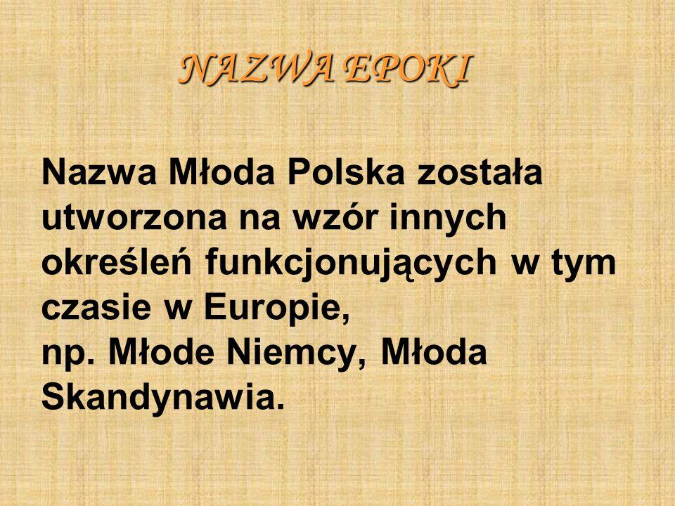 NAZWA EPOKI NAZWA EPOKI Nazwa Młoda Polska została utworzona na wzór innych określeń funkcjonujących w tym czasie w Europie, np. Młode Niemcy, Młoda S