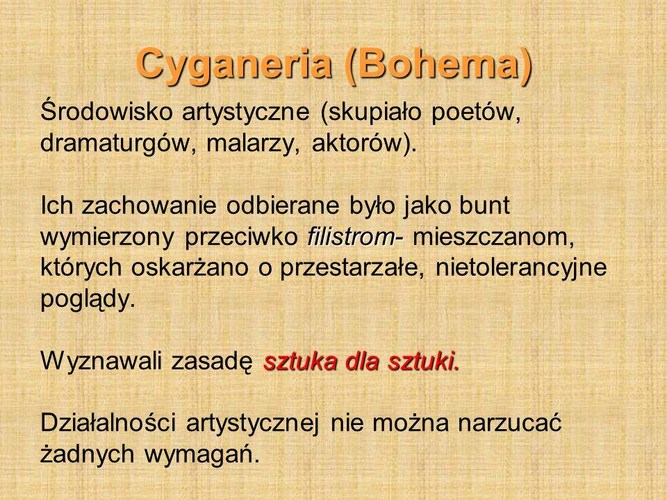 Cyganeria (Bohema) Środowisko artystyczne (skupiało poetów, dramaturgów, malarzy, aktorów). Ich zachowanie odbierane było jako bunt filistrom- wymierz