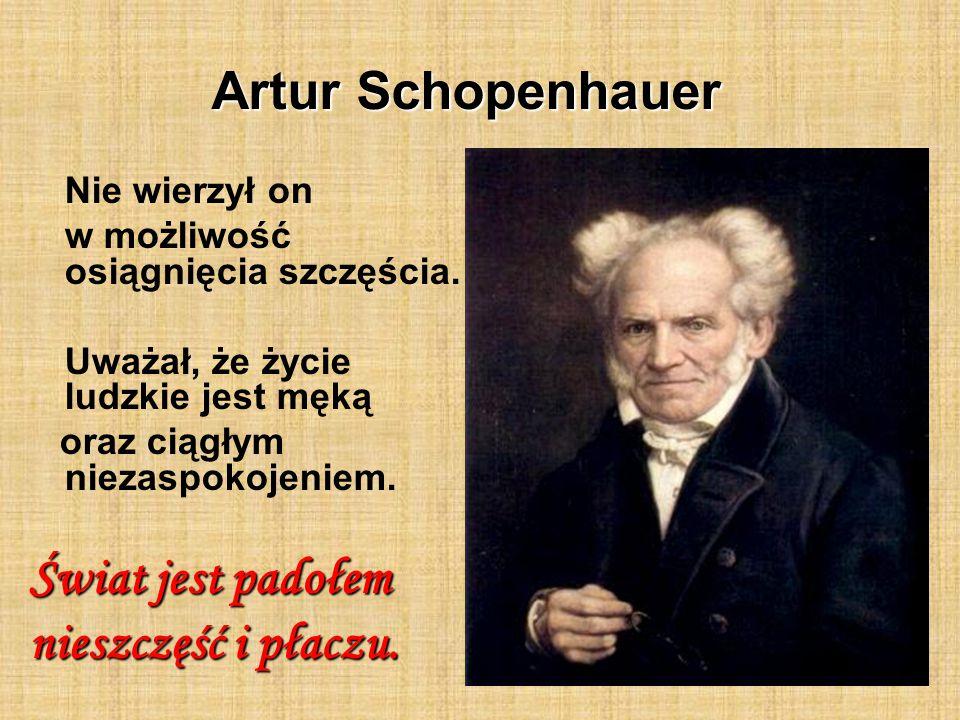 Artur Schopenhauer Nie wierzył on w możliwość osiągnięcia szczęścia. Uważał, że życie ludzkie jest męką oraz ciągłym niezaspokojeniem. Świat jest pado