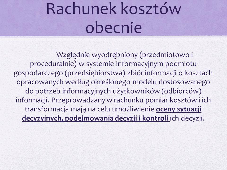 Rachunek kosztów obecnie Względnie wyodrębniony (przedmiotowo i proceduralnie) w systemie informacyjnym podmiotu gospodarczego (przedsiębiorstwa) zbiór informacji o kosztach opracowanych według określonego modelu dostosowanego do potrzeb informacyjnych użytkowników (odbiorców) informacji.