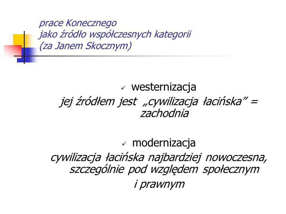 """prace Konecznego jako źródło współczesnych kategorii (za Janem Skocznym) westernizacja jej źródłem jest """"cywilizacja łacińska"""" = zachodnia modernizacj"""