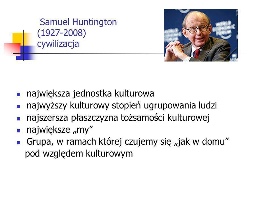 Samuel Huntington (1927-2008) cywilizacja największa jednostka kulturowa najwyższy kulturowy stopień ugrupowania ludzi najszersza płaszczyzna tożsamoś