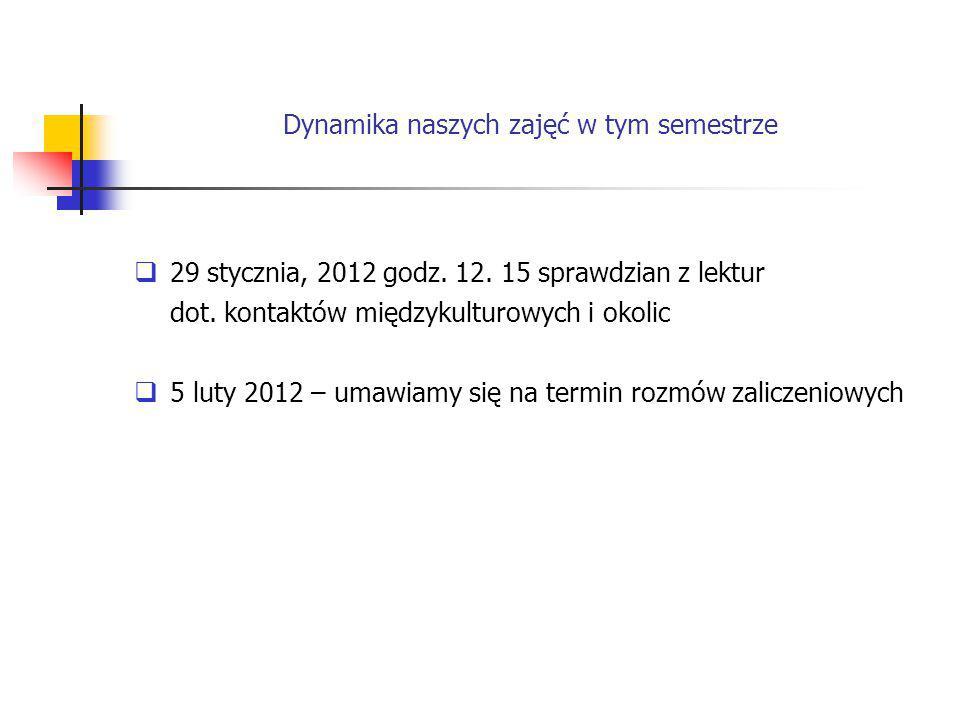 Dynamika naszych zajęć w tym semestrze  29 stycznia, 2012 godz. 12. 15 sprawdzian z lektur dot. kontaktów międzykulturowych i okolic  5 luty 2012 –