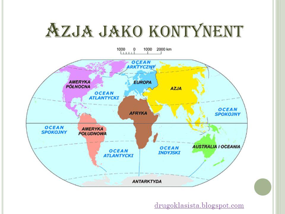 I NFORMACJE O KONTYNENCIE Azja – część świata, razem z Europą tworząca Eurazję, największy kontynent na Ziemi.