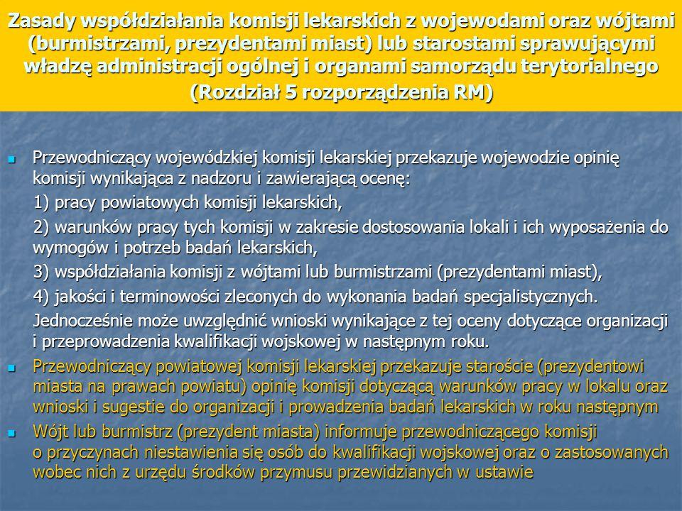 Zasady współdziałania komisji lekarskich z wojewodami oraz wójtami (burmistrzami, prezydentami miast) lub starostami sprawującymi władzę administracji ogólnej i organami samorządu terytorialnego (Rozdział 5 rozporządzenia RM) Przewodniczący wojewódzkiej komisji lekarskiej przekazuje wojewodzie opinię komisji wynikająca z nadzoru i zawierającą ocenę: Przewodniczący wojewódzkiej komisji lekarskiej przekazuje wojewodzie opinię komisji wynikająca z nadzoru i zawierającą ocenę: 1) pracy powiatowych komisji lekarskich, 1) pracy powiatowych komisji lekarskich, 2) warunków pracy tych komisji w zakresie dostosowania lokali i ich wyposażenia do wymogów i potrzeb badań lekarskich, 2) warunków pracy tych komisji w zakresie dostosowania lokali i ich wyposażenia do wymogów i potrzeb badań lekarskich, 3) współdziałania komisji z wójtami lub burmistrzami (prezydentami miast), 3) współdziałania komisji z wójtami lub burmistrzami (prezydentami miast), 4) jakości i terminowości zleconych do wykonania badań specjalistycznych.