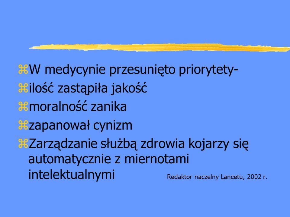 zW medycynie przesunięto priorytety- zilość zastąpiła jakość zmoralność zanika zzapanował cynizm zZarządzanie służbą zdrowia kojarzy się automatycznie