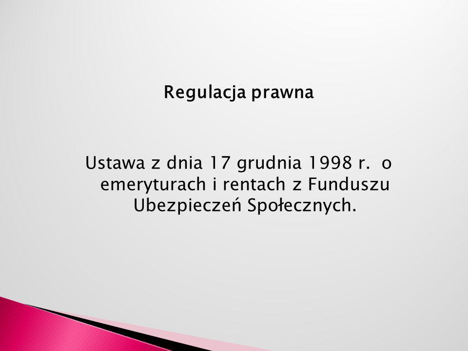 Regulacja prawna Ustawa z dnia 17 grudnia 1998 r. o emeryturach i rentach z Funduszu Ubezpieczeń Społecznych.