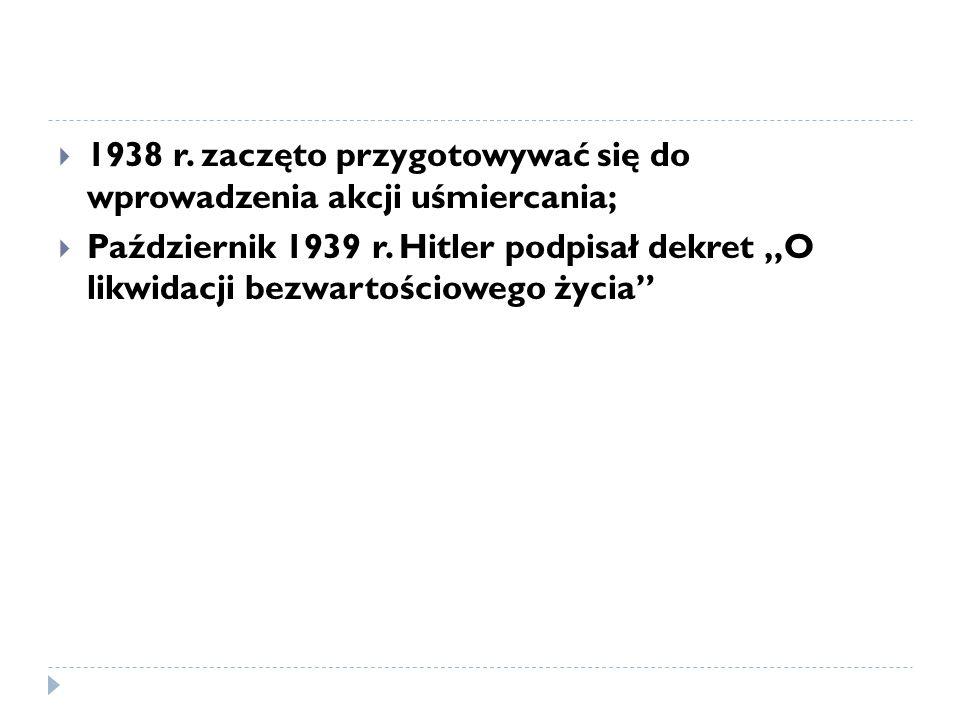  1938 r.zaczęto przygotowywać się do wprowadzenia akcji uśmiercania;  Październik 1939 r.