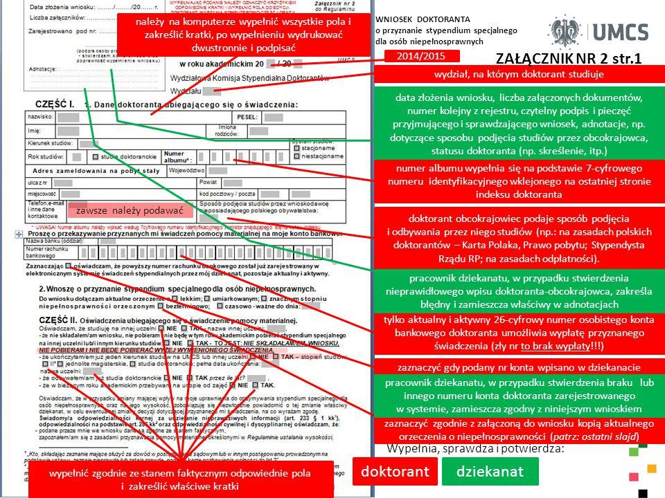 ZAŁĄCZNIK NR 2 str.2 doktorant Wypełnia, sprawdza i potwierdza: komisja należy na komputerze wypełnić wszystkie pola i zakreślić kratki w części I i II wniosku, po wypełnieniu wydrukować dwustronnie, wpisać datę i podpisać, złożyć wraz z załącznikiem w swoim dziekanacie (do wglądu należy przedstawić oryginał orzeczenia ) WKSD rozpatrując niniejszy wniosek doktoranta opiera się na prawidłowości i prawdziwości danych zamieszczonych przez doktoranta w części I i II wniosku przyznanie przez WKSD doktorantowi – wnioskodawcy stypendium specjalnego dla osób niepełnosprawnych na okres od… do.., w miesięcznej wysokości: … ; stypendium specjalne po spełnieniu kryteriów i złożeniu kompletu dokumentów, może przysługiwać od miesiąca, w którym złoży się wniosek; maksymalnie jest przyznawane od października do czerwca roku następnego.