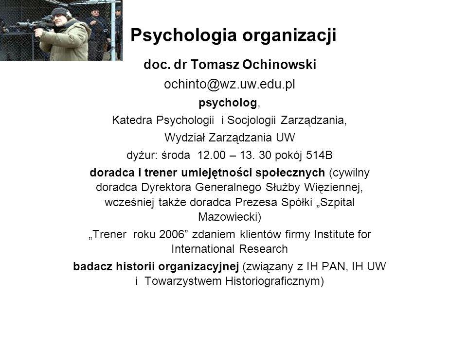 Psychologia organizacji doc. dr Tomasz Ochinowski ochinto@wz.uw.edu.pl psycholog, Katedra Psychologii i Socjologii Zarządzania, Wydział Zarządzania UW