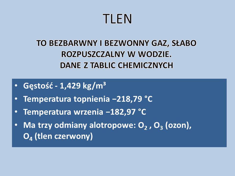 Gęstość - 1,429 kg/m³ Temperatura topnienia −218,79 °C Temperatura wrzenia −182,97 °C Ma trzy odmiany alotropowe: O 2, O 3 (ozon), O 4 (tlen czerwony)