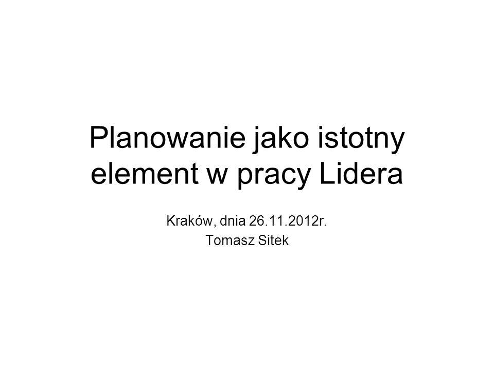 Planowanie jako istotny element w pracy Lidera Kraków, dnia 26.11.2012r. Tomasz Sitek