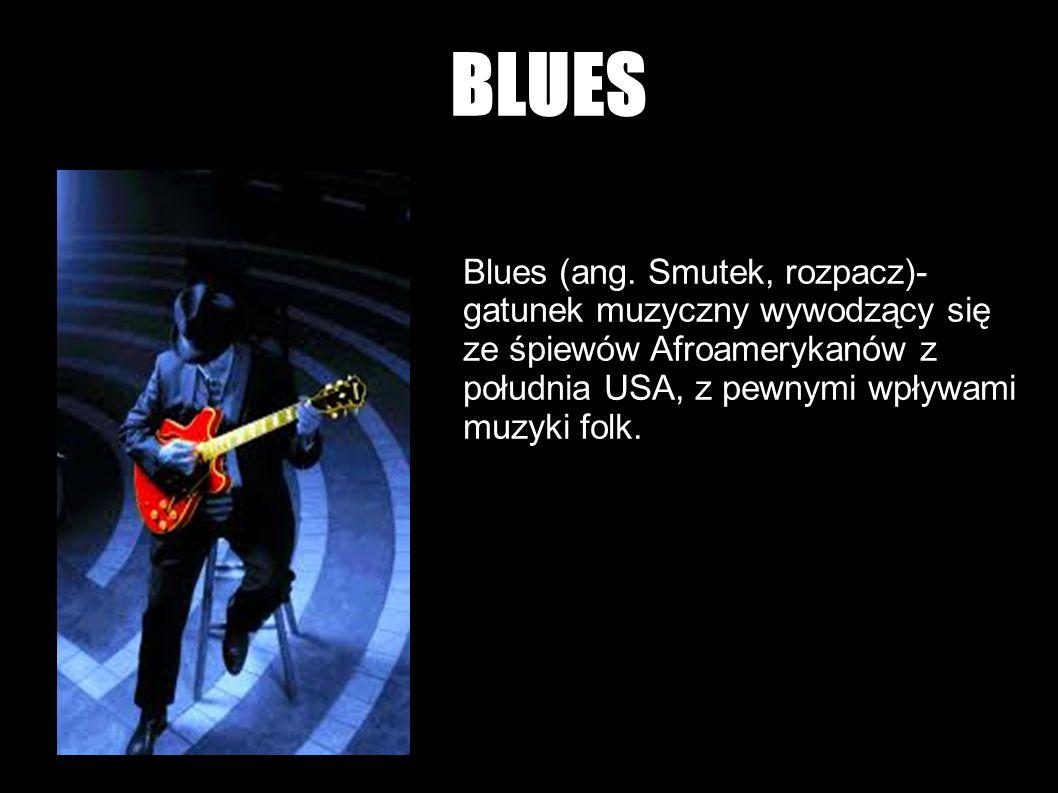 BLUES Blues (ang. Smutek, rozpacz)- gatunek muzyczny wywodzący się ze śpiewów Afroamerykanów z południa USA, z pewnymi wpływami muzyki folk.