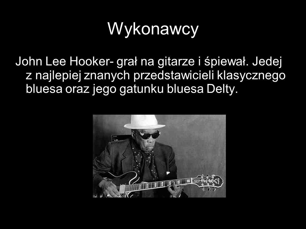 Wykonawcy John Lee Hooker- grał na gitarze i śpiewał. Jedej z najlepiej znanych przedstawicieli klasycznego bluesa oraz jego gatunku bluesa Delty.