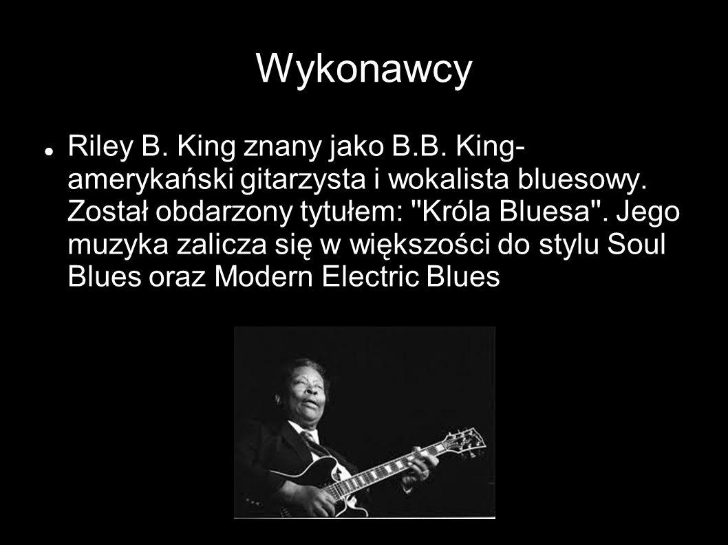 Wykonawcy Riley B. King znany jako B.B. King- amerykański gitarzysta i wokalista bluesowy. Został obdarzony tytułem: ''Króla Bluesa''. Jego muzyka zal