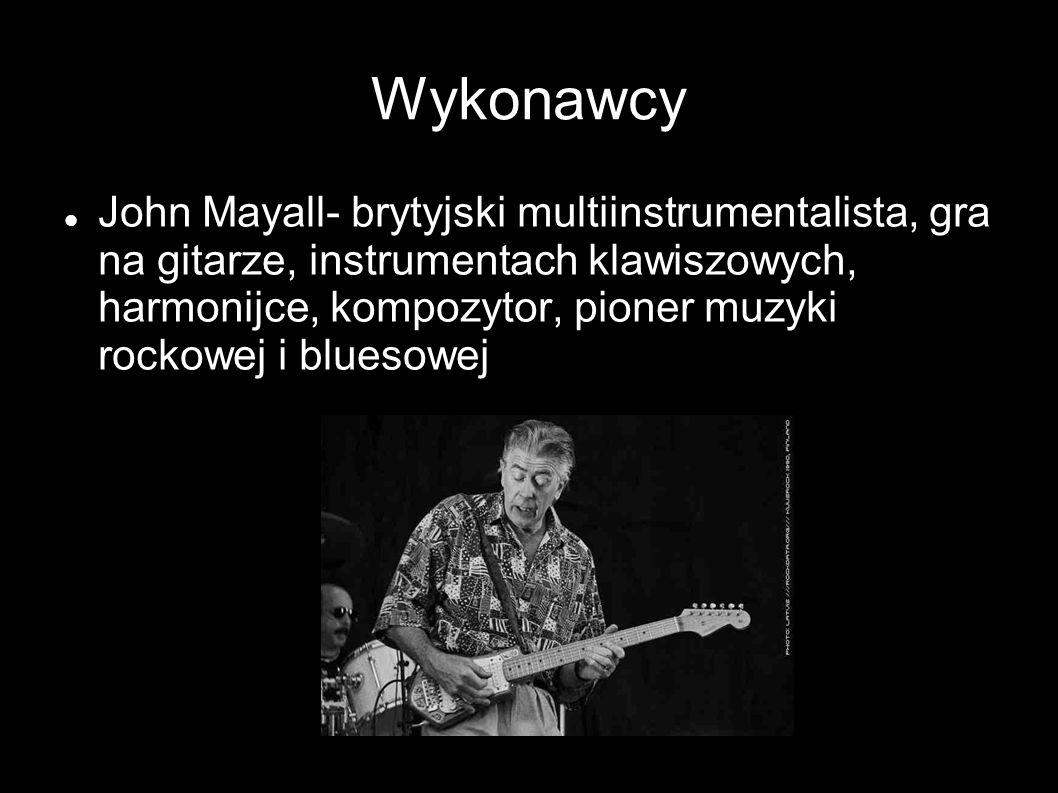 Wykonawcy John Mayall- brytyjski multiinstrumentalista, gra na gitarze, instrumentach klawiszowych, harmonijce, kompozytor, pioner muzyki rockowej i bluesowej