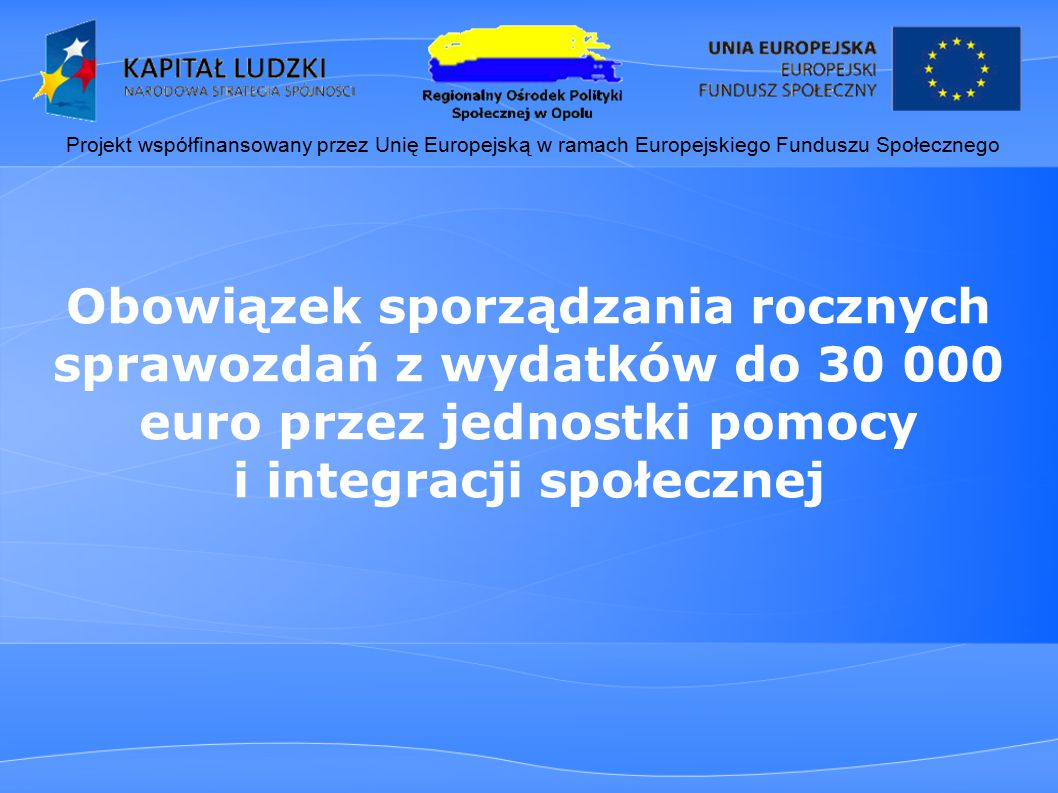 Obowiązek sporządzania rocznych sprawozdań z wydatków do 30 000 euro przez jednostki pomocy i integracji społecznej Projekt współfinansowany przez Unię Europejską w ramach Europejskiego Funduszu Społecznego