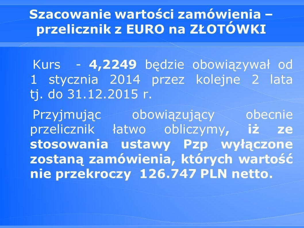 Szacowanie wartości zamówienia – przelicznik z EURO na ZŁOTÓWKI Kurs - 4,2249 będzie obowiązywał od 1 stycznia 2014 przez kolejne 2 lata tj.