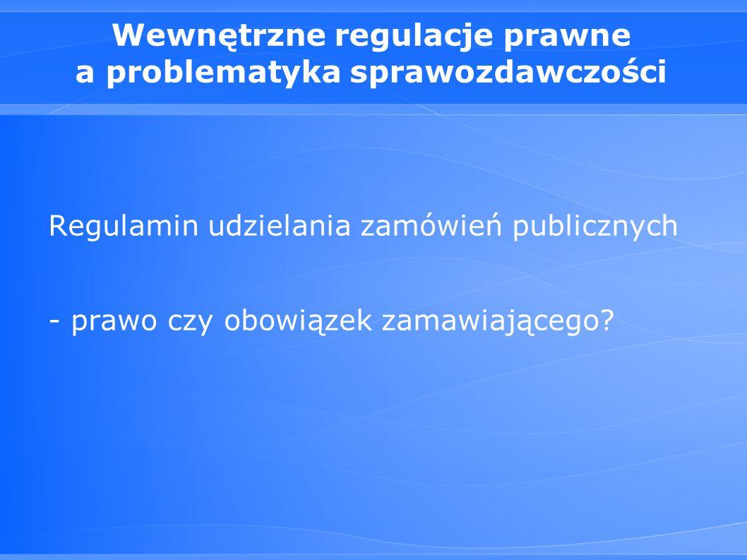 Wewnętrzne regulacje prawne a problematyka sprawozdawczości Regulamin udzielania zamówień publicznych - prawo czy obowiązek zamawiającego?
