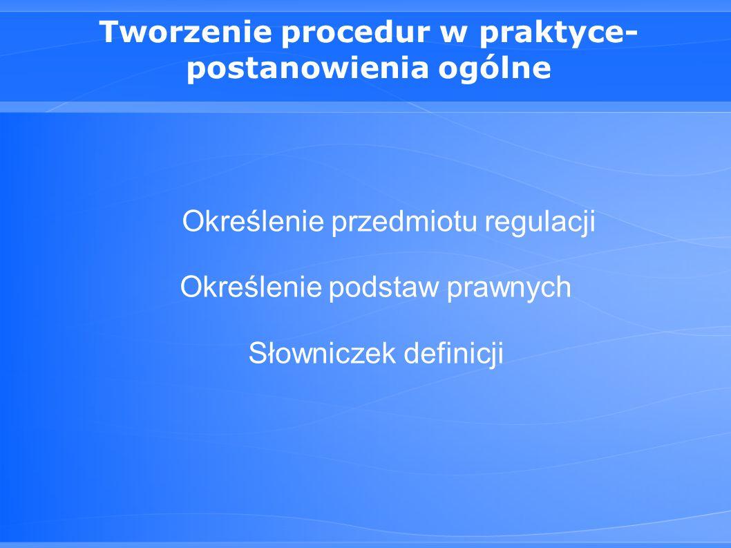 Tworzenie procedur w praktyce- postanowienia ogólne Określenie przedmiotu regulacji Określenie podstaw prawnych Słowniczek definicji