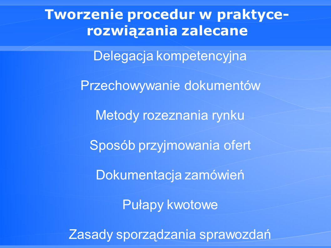 Tworzenie procedur w praktyce- rozwiązania zalecane Delegacja kompetencyjna Przechowywanie dokumentów Metody rozeznania rynku Sposób przyjmowania ofert Dokumentacja zamówień Pułapy kwotowe Zasady sporządzania sprawozdań