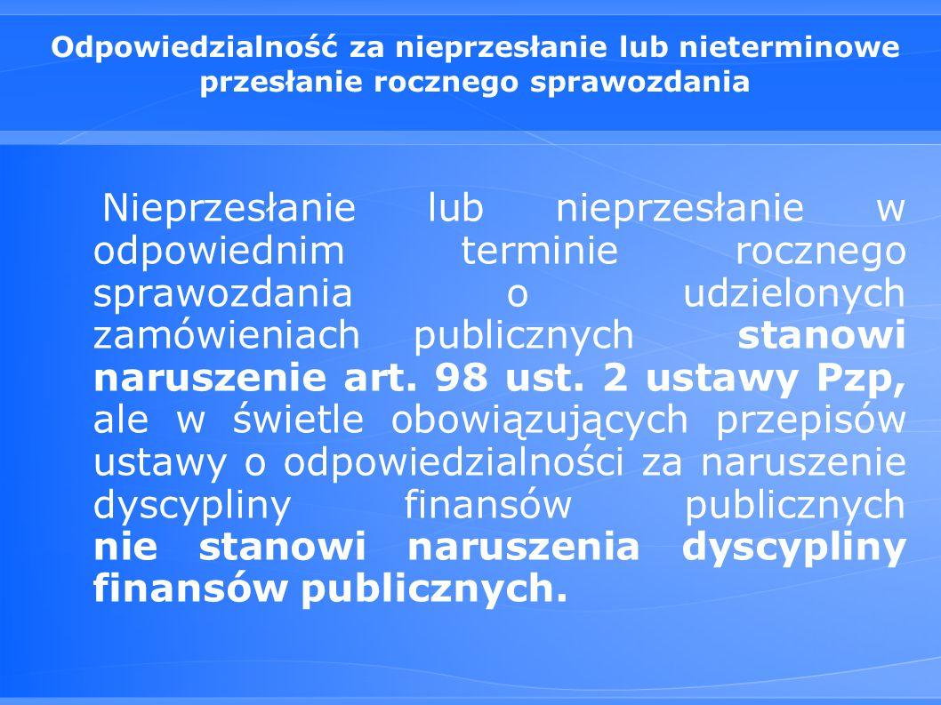 Odpowiedzialność za nieprzesłanie lub nieterminowe przesłanie rocznego sprawozdania Nieprzesłanie lub nieprzesłanie w odpowiednim terminie rocznego sprawozdania o udzielonych zamówieniach publicznych stanowi naruszenie art.