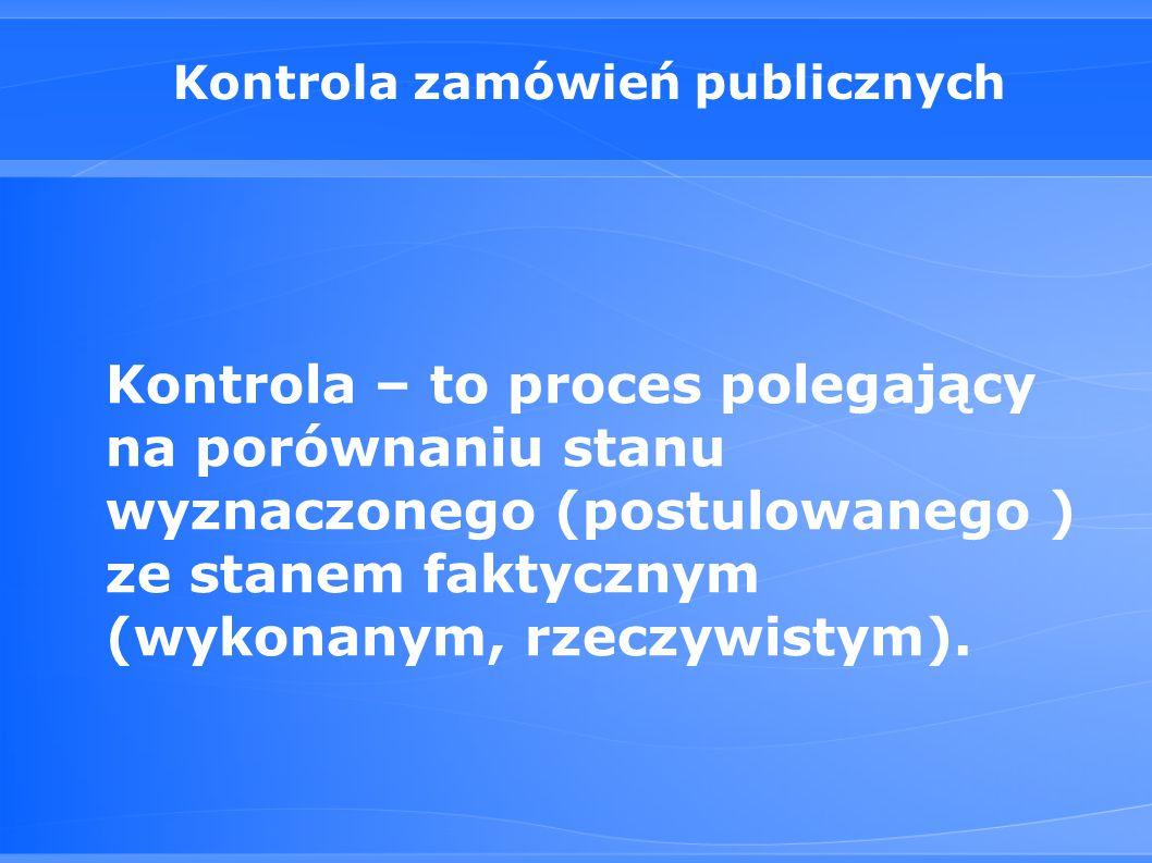 Kontrola zamówień publicznych Kontrola – to proces polegający na porównaniu stanu wyznaczonego (postulowanego ) ze stanem faktycznym (wykonanym, rzeczywistym).