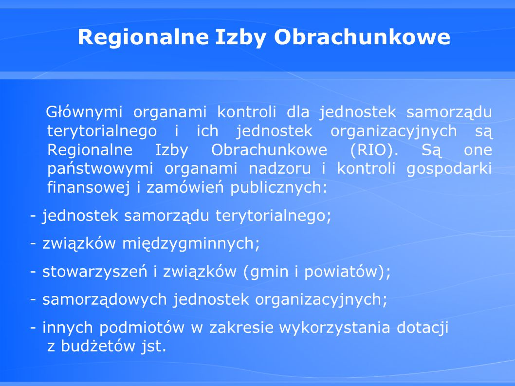 Regionalne Izby Obrachunkowe Głównymi organami kontroli dla jednostek samorządu terytorialnego i ich jednostek organizacyjnych są Regionalne Izby Obrachunkowe (RIO).