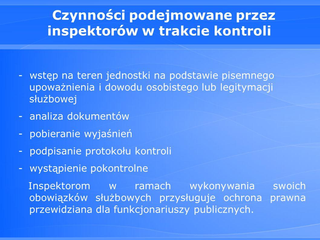 Czynności podejmowane przez inspektorów w trakcie kontroli - wstęp na teren jednostki na podstawie pisemnego upoważnienia i dowodu osobistego lub legitymacji służbowej - analiza dokumentów - pobieranie wyjaśnień - podpisanie protokołu kontroli - wystąpienie pokontrolne Inspektorom w ramach wykonywania swoich obowiązków służbowych przysługuje ochrona prawna przewidziana dla funkcjonariuszy publicznych.