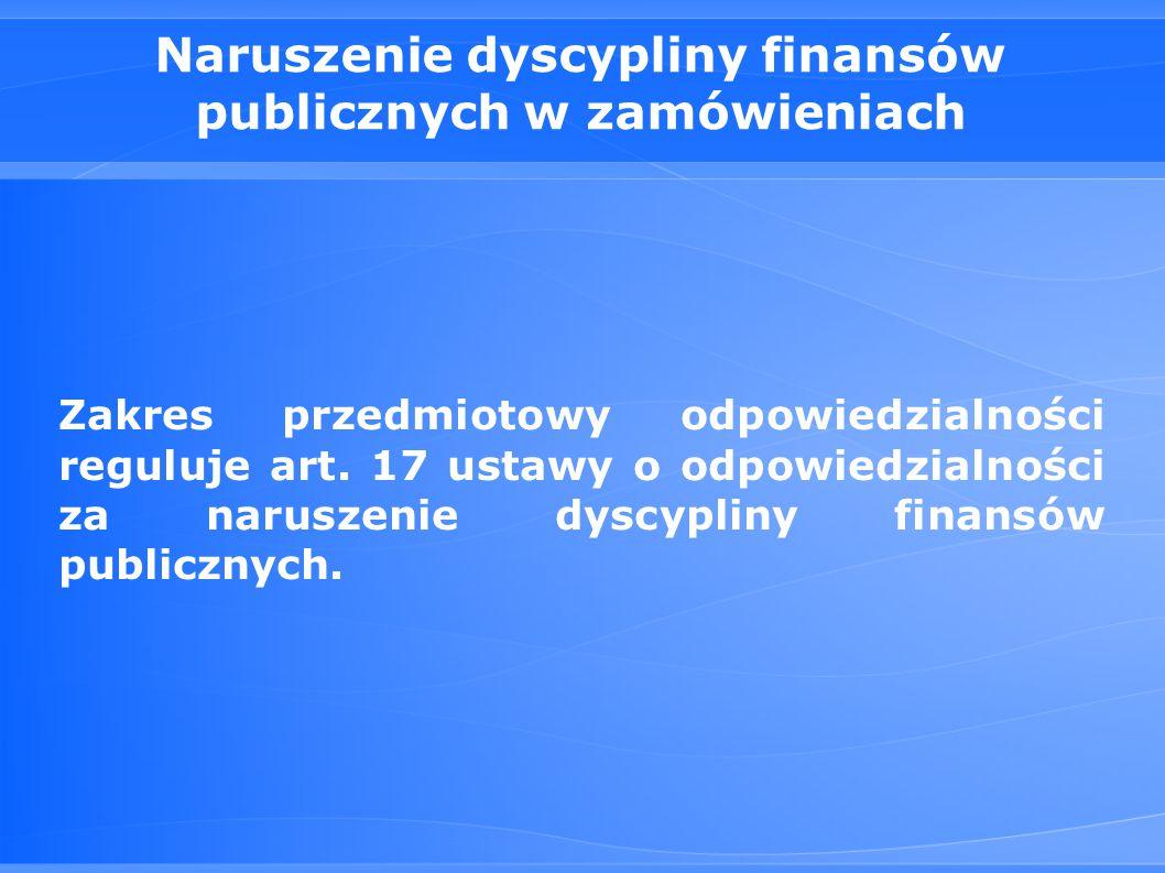 Naruszenie dyscypliny finansów publicznych w zamówieniach Zakres przedmiotowy odpowiedzialności reguluje art.