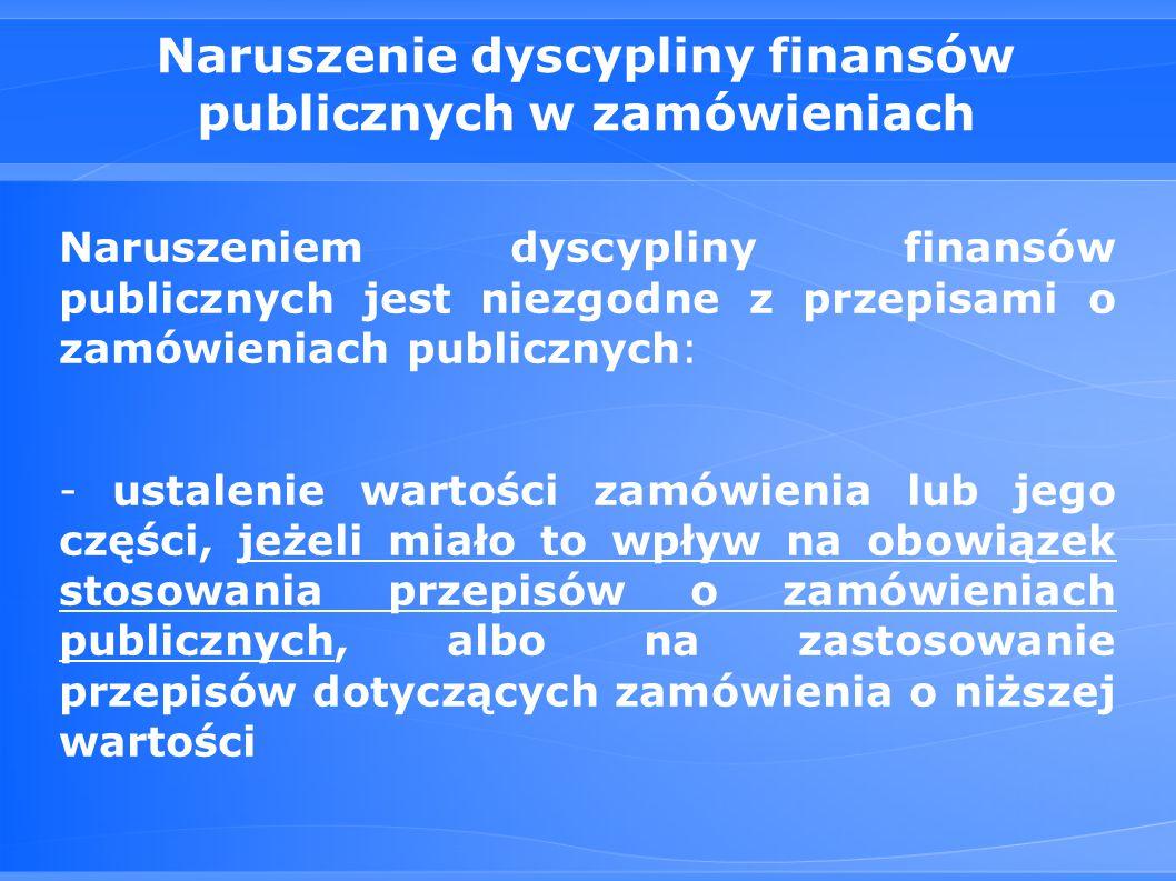 Naruszenie dyscypliny finansów publicznych w zamówieniach Naruszeniem dyscypliny finansów publicznych jest niezgodne z przepisami o zamówieniach publicznych: - ustalenie wartości zamówienia lub jego części, jeżeli miało to wpływ na obowiązek stosowania przepisów o zamówieniach publicznych, albo na zastosowanie przepisów dotyczących zamówienia o niższej wartości