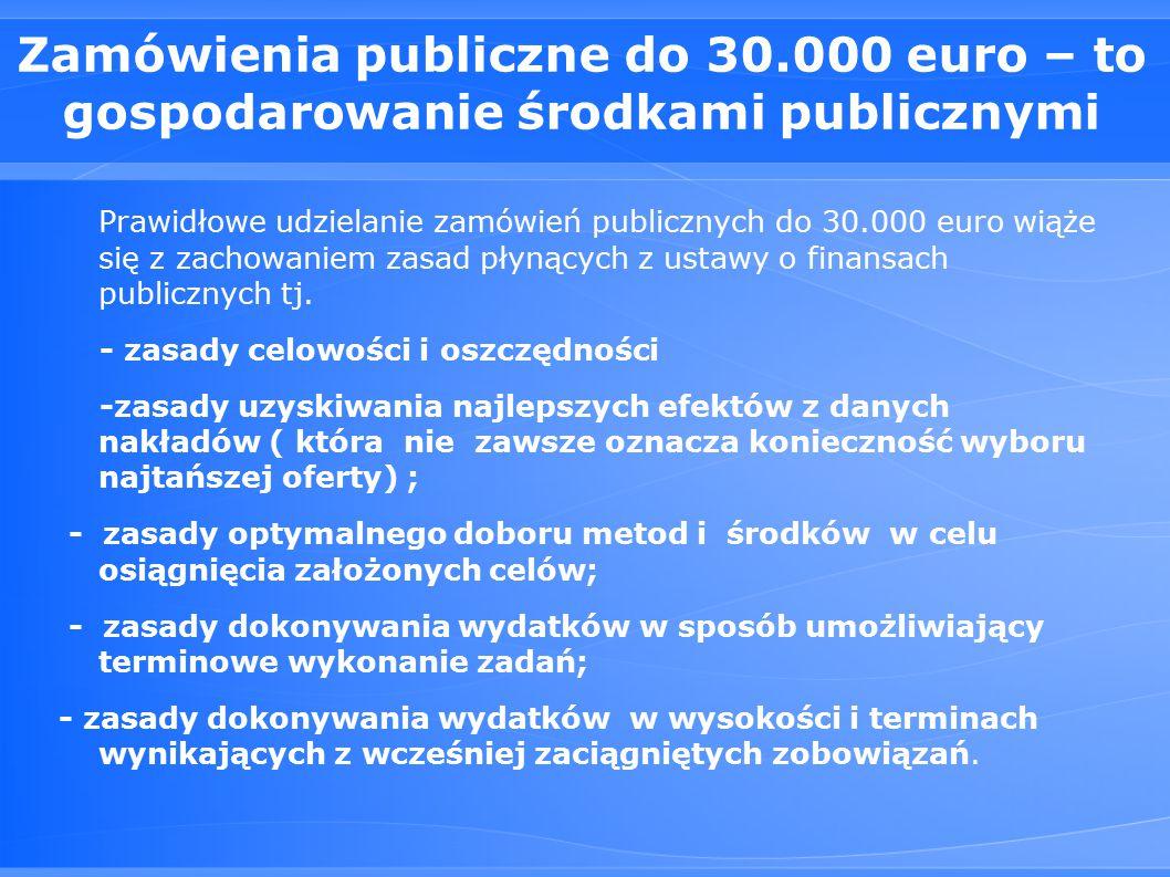 Zamówienia publiczne do 30.000 euro – to gospodarowanie środkami publicznymi Prawidłowe udzielanie zamówień publicznych do 30.000 euro wiąże się z zachowaniem zasad płynących z ustawy o finansach publicznych tj.