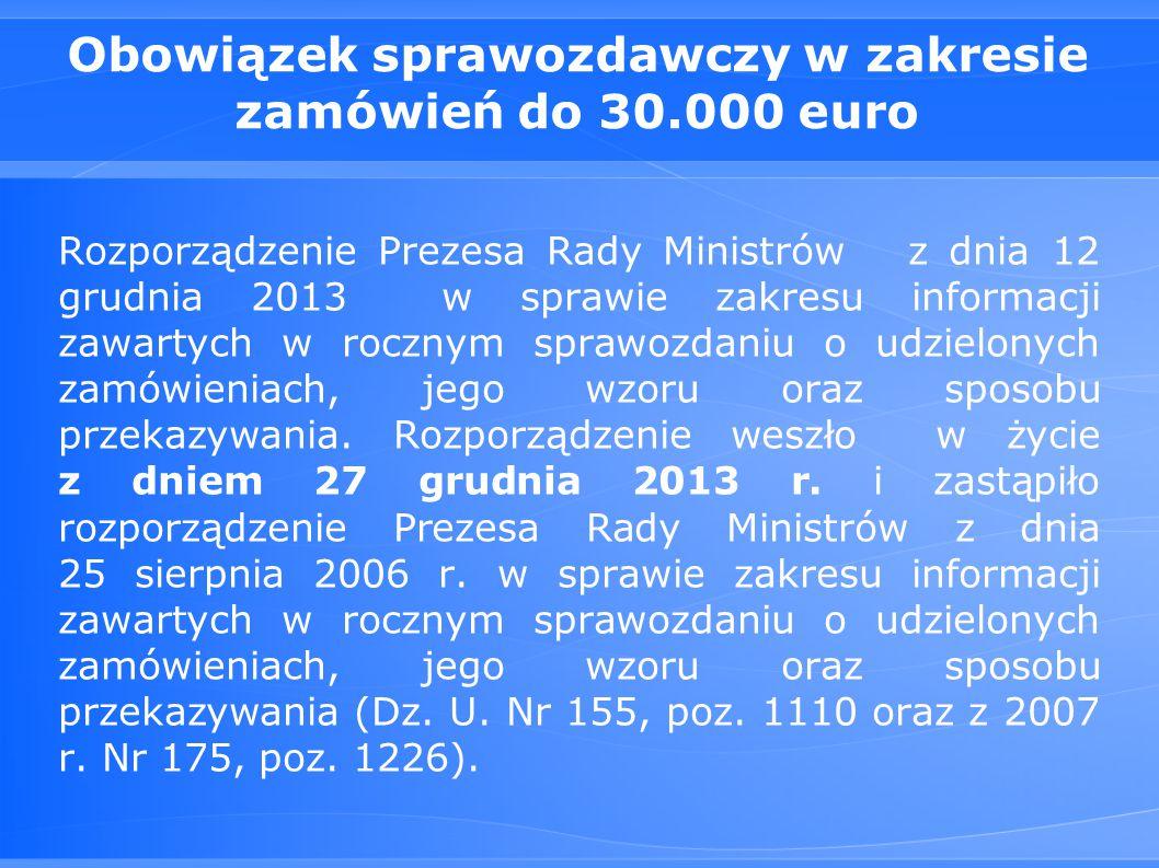 Obowiązek sprawozdawczy w zakresie zamówień do 30.000 euro Rozporządzenie Prezesa Rady Ministrów z dnia 12 grudnia 2013 w sprawie zakresu informacji zawartych w rocznym sprawozdaniu o udzielonych zamówieniach, jego wzoru oraz sposobu przekazywania.