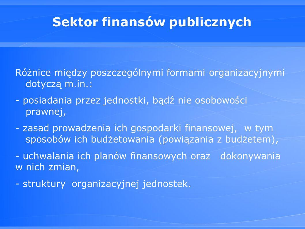 Sektor finansów publicznych Różnice między poszczególnymi formami organizacyjnymi dotyczą m.in.: - posiadania przez jednostki, bądź nie osobowości prawnej, - zasad prowadzenia ich gospodarki finansowej, w tym sposobów ich budżetowania (powiązania z budżetem), - uchwalania ich planów finansowych oraz dokonywania w nich zmian, - struktury organizacyjnej jednostek.